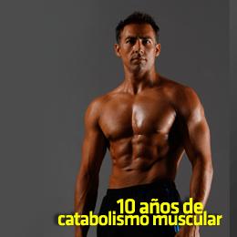 10 años de catabolismo muscular